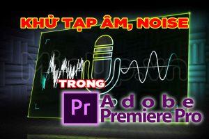 Khử tạp âm noise trong Premiere Pro